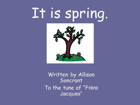 "It is spring. Written by Allison Soncrant To the tune of "" Frère Jacques"""