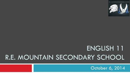 ENGLISH 11 R.E. MOUNTAIN SECONDARY SCHOOL October 6, 2014.