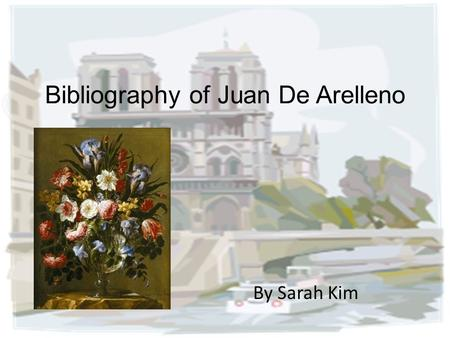 Bibliography of Juan De Arelleno By Sarah Kim. Basic Information Juan de Arellano was born in August 3 rd 1614 and died in October 13 th 1676. He was.