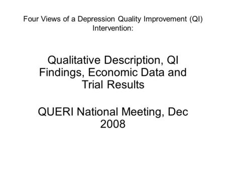 Four Views of a Depression Quality Improvement (QI) Intervention: Qualitative Description, QI Findings, Economic Data and Trial Results QUERI National.