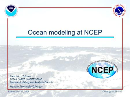 Tolman, Jan. 15, NCEP 1/17 Ocean modeling at NCEP Hendrik L. Tolman NOAA / NWS / NCEP / EMC Marine Modeling and Analysis Branch