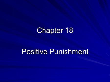 Chapter 18 Positive Punishment. Two Types of Positive Punishment Punishment by application of aversive activities Punishment by application of aversive.