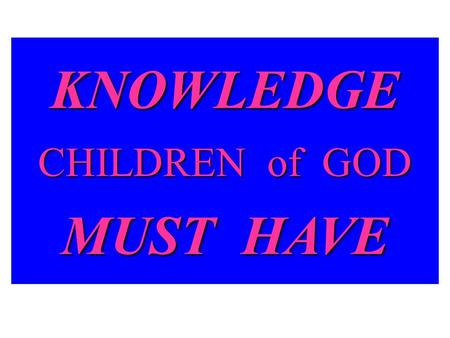 KNOWLEDGE CHILDREN of GOD MUST HAVE. KNOWLEDGE OF THE WORLD AROUND US.