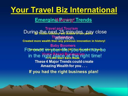 Your Travel Biz International Emerging Power Trends Travel and Tourism Created more wealth than any previous innovation in history! Baby Boomers Home Based.
