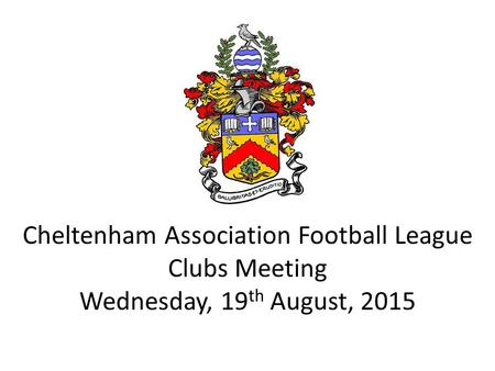 Cheltenham Association Football League Clubs Meeting Wednesday, 19 th August, 2015.
