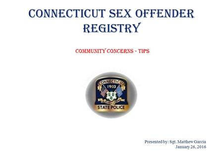 Connecticut Sex Offender Registry Presented by: Sgt. Matthew Garcia January 26, 2016 Community Concerns - Tips.