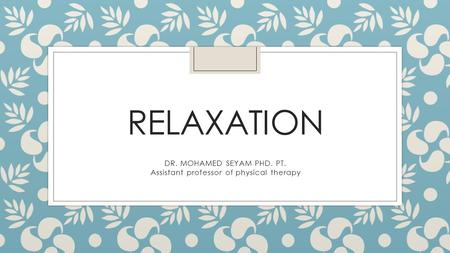 RELAXATION DR. MOHAMED SEYAM PHD. PT. Assistant professor of physical therapy.