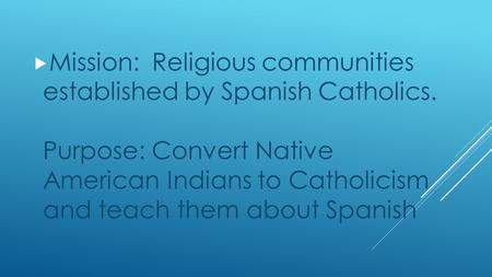  Mission: Religious communities established by Spanish Catholics. Purpose: Convert Native American Indians to Catholicism and teach them about Spanish.