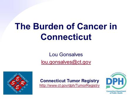 The Burden of Cancer in Connecticut Lou Gonsalves Connecticut Tumor Registry