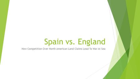 Spain vs. England How Competition Over North American Land Claims Lead To War At Sea.