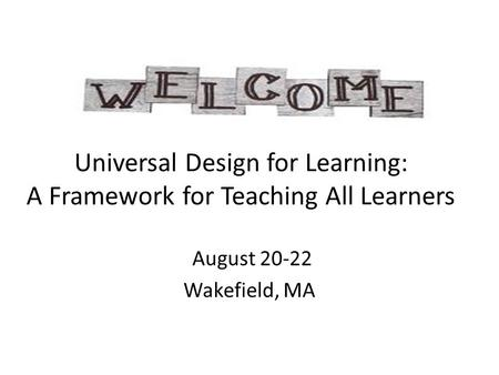 Universal Design for Learning: A Framework for Teaching All Learners August 20-22 Wakefield, MA.