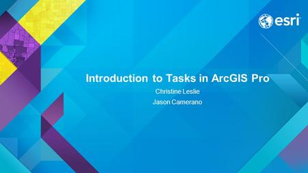 Introduction to Tasks in ArcGIS Pro Christine Leslie Jason Camerano.