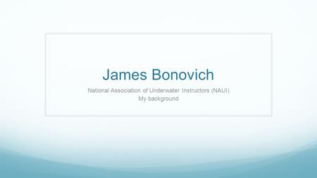 James Bonovich National Association of Underwater Instructors (NAUI) My background.