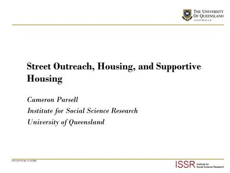 CRICOS Provider No 00025B Street Outreach, Housing, and Supportive Housing Cameron Parsell Institute for Social Science Research University of Queensland.