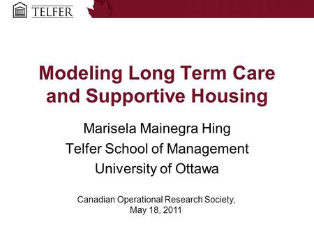 Modeling Long Term Care and Supportive Housing Marisela Mainegra Hing Telfer School of Management University of Ottawa Canadian Operational Research Society,