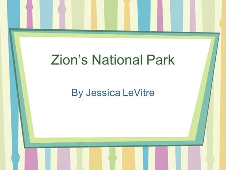 Zion's National Park By Jessica LeVitre. Zion's Is Located...