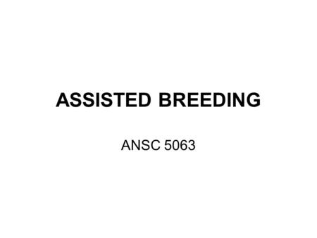 ASSISTED BREEDING ANSC 5063. ASSISTED BREEDING Artificial Insemination Estrous Cycle Control Embryo Transfer / Oocyte Transfer In Vitro Fertilization.