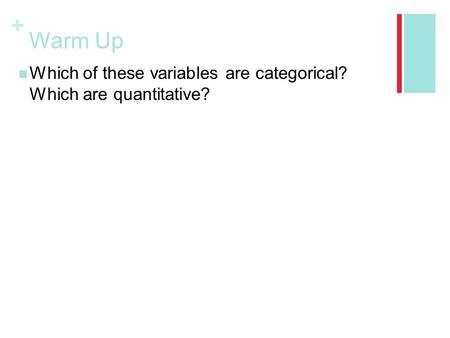 + Warm Up Which of these variables are categorical? Which are quantitative?