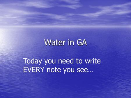 Water in GA Today you need to write EVERY note you see…