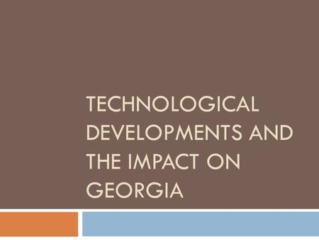TECHNOLOGICAL DEVELOPMENTS AND THE IMPACT ON GEORGIA.