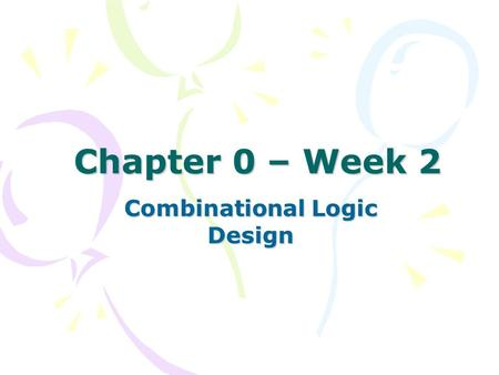 Chapter 0 – Week 2 Combinational Logic Design. What have been discussed Design hierarchy –Top – down –Bottom – up CAD HDL Logic synthesis.
