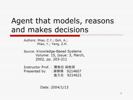 1 Agent that models, reasons and makes decisions Authors: Miao, C.Y.; Goh, A.; Miao, Y.; Yang, Z.H. Source: Knowledge-Based Systems Volume: 15, Issue: