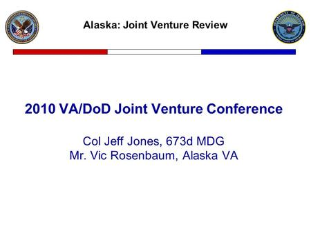 Alaska: Joint Venture Review 2010 VA/DoD Joint Venture Conference Col Jeff Jones, 673d MDG Mr. Vic Rosenbaum, Alaska VA.
