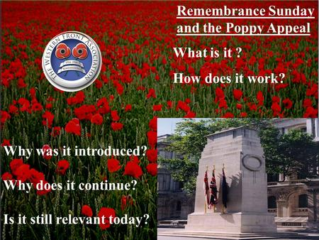 Remembrance Sunday and the Poppy Appeal What is it ? How does it work? Why was it introduced? Why does it continue? Is it still relevant today?
