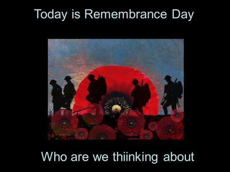 Today is Remembrance Day. Who are we thiinking about.