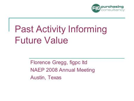 Past Activity Informing Future Value Florence Gregg, figpc ltd NAEP 2008 Annual Meeting Austin, Texas.