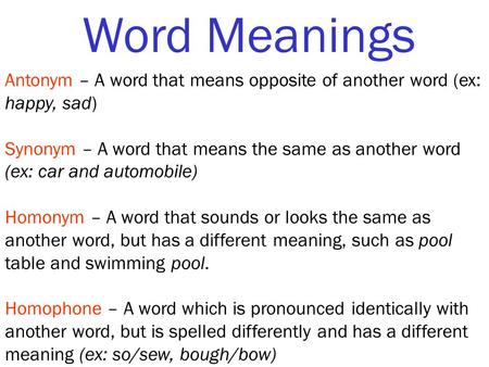 Word Meanings Antonym – A word that means opposite of another word (ex: happy, sad) Synonym – A word that means the same as another word (ex: car and automobile)