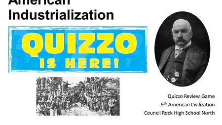 American Industrialization Quizzo Review Game 9 th American Civilization Council Rock High School North.