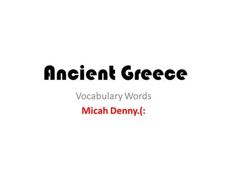 Ancient Greece Vocabulary Words Micah Denny.(:. Acropolis A large hill which the Greeks built their city-states around.