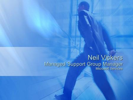 Neil Vickers Managed Support Group Manager Microsoft Services.