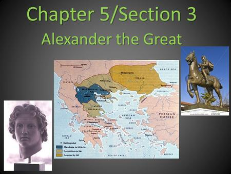 Chapter 5/Section 3 Alexander the Great. I. Macedonia Attacks Greece (pgs. 175 – 176) A Plan to Win Greece Macedonia lay north of Greece and by 400 B.C.
