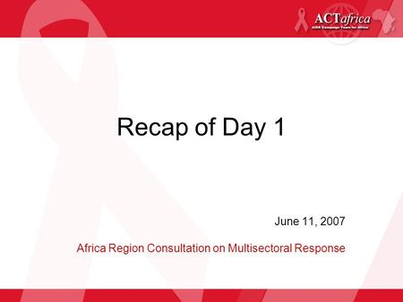 Recap of Day 1 June 11, 2007 Africa Region Consultation on Multisectoral Response.