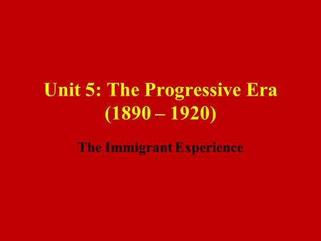 Unit 5: The Progressive Era (1890 – 1920) The Immigrant Experience.