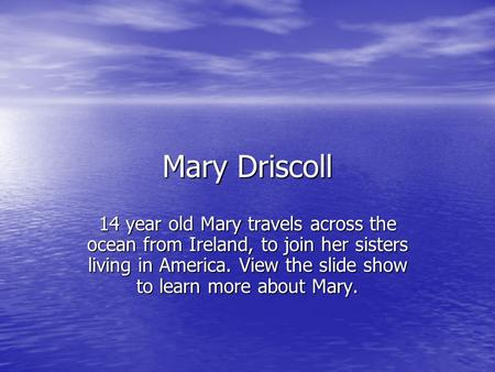 Mary Driscoll 14 year old Mary travels across the ocean from Ireland, to join her sisters living in America. View the slide show to learn more about Mary.