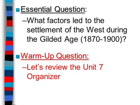 Essential Question: What factors led to the settlement of the West during the Gilded Age (1870-1900)? Warm-Up Question: Let's review the Unit 7 Organizer.