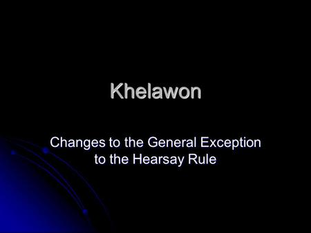 Khelawon Changes to the General Exception to the Hearsay Rule.