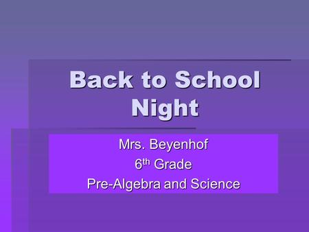 Back to School Night Mrs. Beyenhof 6 th Grade Pre-Algebra and Science.