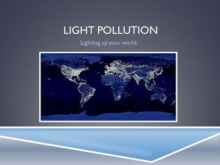 LIGHT POLLUTION Lighting up your world.. WHAT IS IT?  Light pollution is when street lights, or any other man made lights, pollute the night sky.  Types: