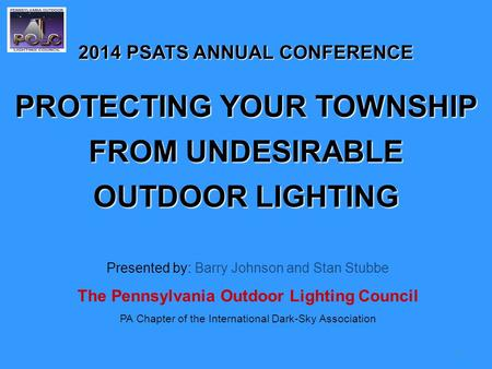 1 2014 PSATS ANNUAL CONFERENCE PROTECTING YOUR TOWNSHIP FROM UNDESIRABLE OUTDOOR LIGHTING Presented by: Barry Johnson and Stan Stubbe The Pennsylvania.