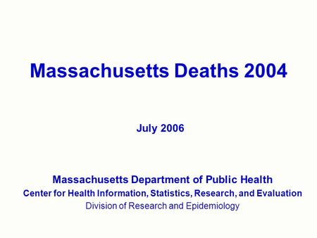 Massachusetts Deaths 2004 Massachusetts Department of Public Health Center for Health Information, Statistics, Research, and Evaluation Division of Research.