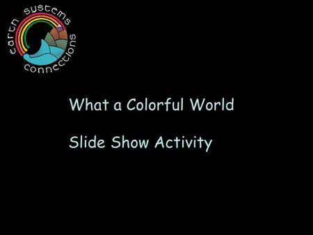 What a Colorful World Slide Show Activity. Our world is very colorful. This image was made using a satellite like our friend Pixel ! What colors do you.