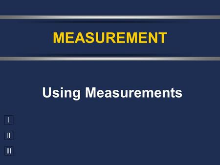 I II III Using Measurements MEASUREMENT. Accuracy vs. Precision  Accuracy - how close a measurement is to the accepted value  Precision - how close.