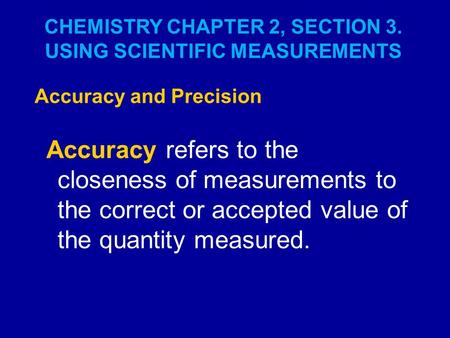 CHEMISTRY CHAPTER 2, SECTION 3. USING SCIENTIFIC MEASUREMENTS Accuracy and Precision Accuracy refers to the closeness of measurements to the correct or.