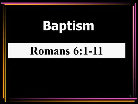 Baptism Romans 6:1-11 1. Hear Rom. 10:17 Believe John 8:24 Repent Luke 13:3 Confess Rom. 10:8-10 Be Baptized Acts 2:38 SALVATIONSALVATION Baptism Involved.