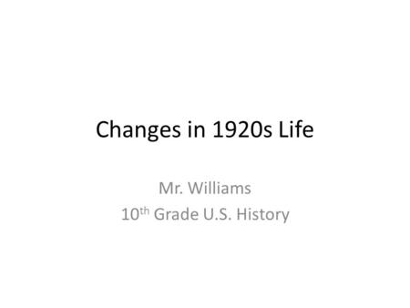 Changes in 1920s Life Mr. Williams 10 th Grade U.S. History.
