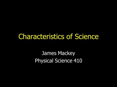 Characteristics of Science James Mackey Physical Science 410.